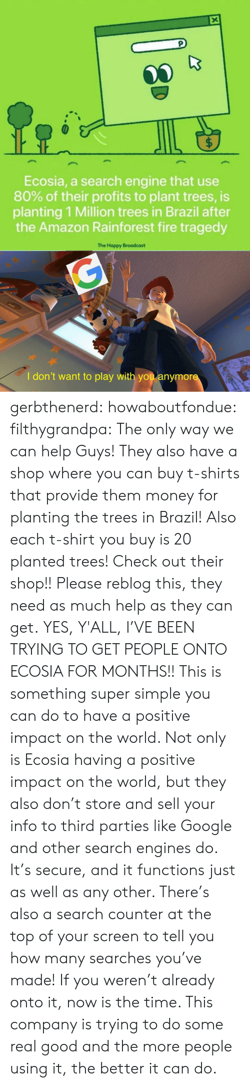 Profits: X  $  Ecosia, a search engine that use  80% of their profits to plant trees, is  planting 1 Million trees in Brazil after  the Amazon Rainforest fire tragedy  The Happy Broadcast  G  I don't want to play with you anymore gerbthenerd:   howaboutfondue:  filthygrandpa:  The only way we can help  Guys! They also have a shop where you can buy t-shirts that provide them money for planting the trees in Brazil! Also each t-shirt you buy is 20 planted trees! Check out their shop!!  Please reblog this, they need as much help as they can get.   YES, Y'ALL, I'VE BEEN TRYING TO GET PEOPLE ONTO ECOSIA FOR MONTHS!!  This is something super simple you can do to have a positive impact on the world. Not only is Ecosia having a positive impact on the world, but they also don't store and sell your info to third parties like Google and other search engines do. It's secure, and it functions just as well as any other. There's also a search counter at the top of your screen to tell you how many searches you've made!   If you weren't already onto it, now is the time. This company is trying to do some real good and the more people using it, the better it can do.
