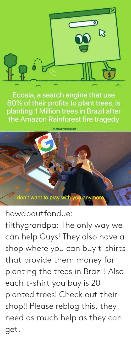 Profits: X  $  Ecosia, a search engine that use  80% of their profits to plant trees, is  planting 1 Million trees in Brazil after  the Amazon Rainforest fire tragedy  The Happy Broadcast  G  I don't want to play with you anymore howaboutfondue:  filthygrandpa:  The only way we can help  Guys! They also have a shop where you can buy t-shirts that provide them money for planting the trees in Brazil! Also each t-shirt you buy is 20 planted trees! Check out their shop!!  Please reblog this, they need as much help as they can get.