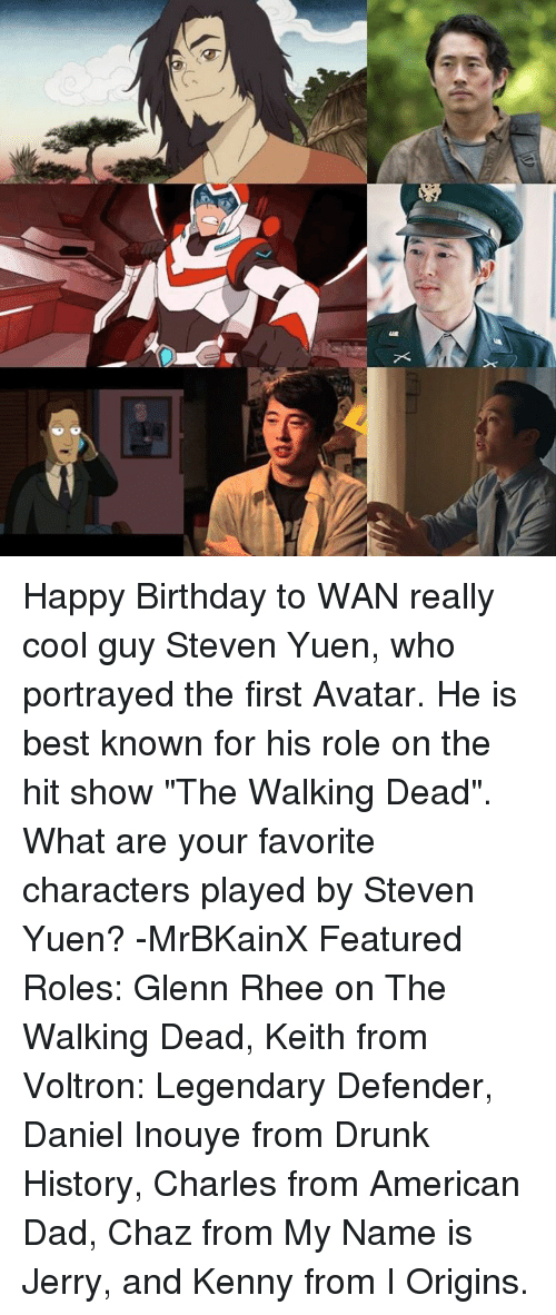 """Glenn Rhee: X Happy Birthday to WAN really cool guy Steven Yuen, who portrayed the first Avatar. He is best known for his role on the hit show """"The Walking Dead"""". What are your favorite characters played by Steven Yuen? -MrBKainX Featured Roles:  Glenn Rhee on The Walking Dead, Keith from Voltron: Legendary Defender, Daniel Inouye from Drunk History, Charles from American Dad, Chaz from My Name is Jerry, and Kenny from I Origins."""