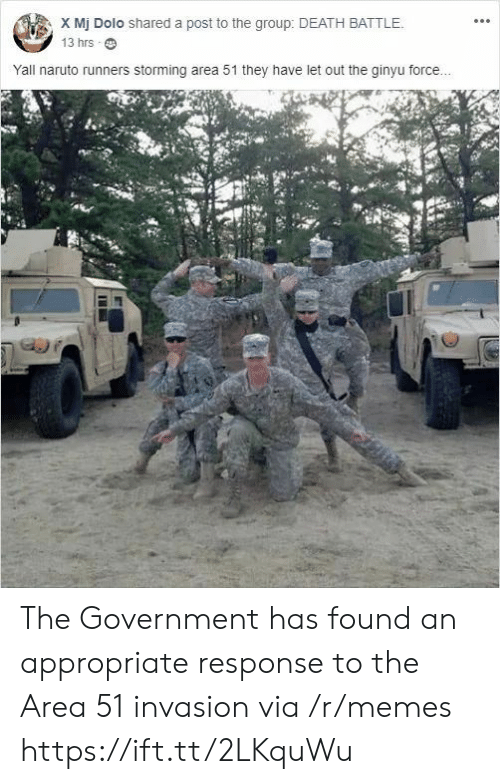 invasion: X Mj Dolo shared a post to the group: DEATH BATTLE.  13 hrs  Yall naruto runners storming area 51 they have let out the ginyu force... The Government has found an appropriate response to the Area 51 invasion via /r/memes https://ift.tt/2LKquWu