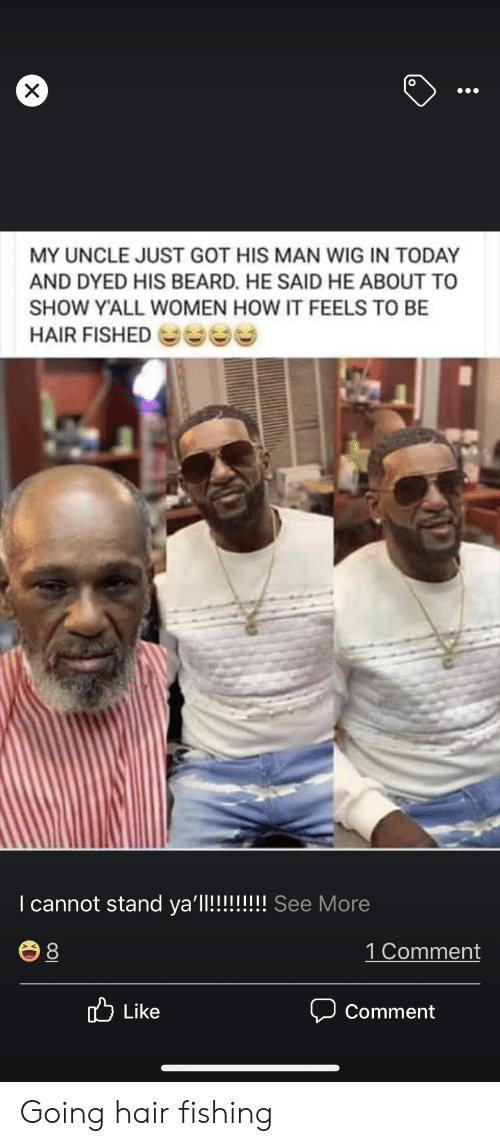 Fishing: X  MY UNCLE JUST GOT HIS MAN WIG IN TODAY  AND DYED HIS BEARD. HE SAID HE ABOUT TO  SHOW Y'ALL WOMEN HOW IT FEELS TO BE  HAIR FISHED  I cannot stand ya'll!!!!!!!! See More  1 Comment  8  Like  Comment Going hair fishing
