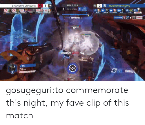 Tumblr, Blog, and Boston: x OU BOSTON UPRISING  SHANGHAI DRAGONS  MAP 2 OF 4  E7  9.3  CONTESTEDI  IMINATED29  3NOTE  250 gosugeguri:to commemorate this night, my fave clip of this match