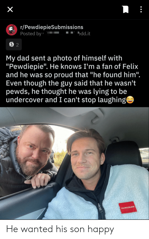 "Dad, Happy, and Proud: X  r/PewdiepieSubmissions  Posted by  edd.it  S 2  My dad sent a photo of himself with  ""Pewdiepie"". He knows I'm a fan of Felix  and he was so proud that ""he found him"".  Even though the guy said that he wasn't  pewds, he thought he was lying to be  undercover and I can't stop laughing  CALVIN KLEINJEANS He wanted his son happy"