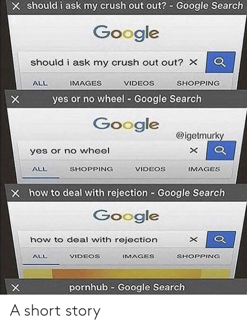 Crush, Google, and Pornhub: X should i ask my crush out out? Google Search  Google  should i ask my crush out out? X  IMAGES  VIDEOS  SHOPPING  ALL  yes or no wheel Google Search  X  Google  @igetmurky  X  yos or no wheel  ALL  SHOPPING  VIDEOS  IMAGES  X how to deal with rejection Google Search  Google  how to deal with rejection  IMAGES  ALL  VIDEOS  SHOPPING  pornhub Google Search  X  X A short story