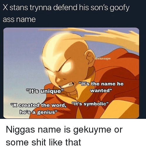 "Ass, Shit, and Genius: X stans trynna defend his son's goofy  ass name  atlsavaagee  Its the name he  wanted""  Its unique""  ""X created the word, It's symbolic""  he's a genius"" Niggas name is gekuyme or some shit like that"