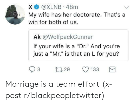 "Blackpeopletwitter, Marriage, and Wife: X @XLNB 48m  My wife has her doctorate. That's a  win for both of us  Ak @WolfpackGunner  If your wife is a ""Dr."" And you're  just a ""Mr."" is that an L for you?  3 t 29 133 Marriage is a team effort (x-post r/blackpeopletwitter)"
