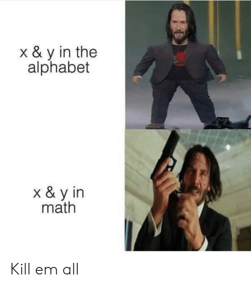 Alphabet: x & y in the  alphabet  x & y in  math Kill em all