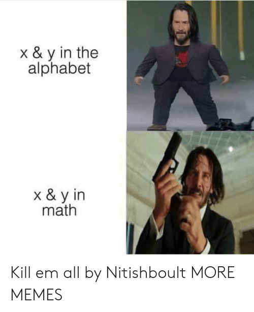 Alphabet: x & y in the  alphabet  x & y in  math Kill em all by Nitishboult MORE MEMES