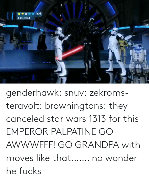 moves: x4  419,354 genderhawk: snuv:  zekroms-teravolt:  browningtons:  they canceled star wars 1313 for this  EMPEROR PALPATINE GO AWWWFFF!    GO GRANDPA  with moves like that…….  no wonder he fucks