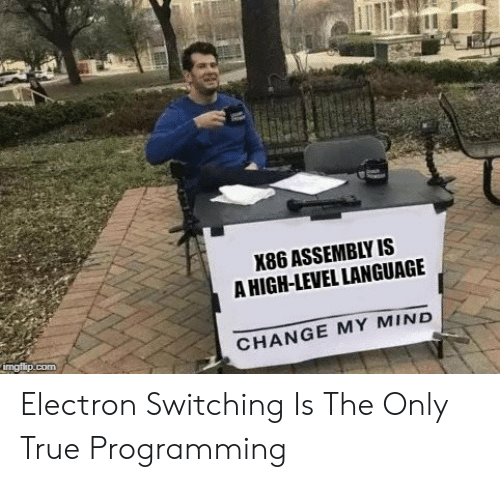 True, Change, and Mind: X86 ASSEMBLY IS  A HIGH-LEVEL LANGUAGE  imgflip.com  CHANGE MY MIND Electron Switching Is The Only True Programming