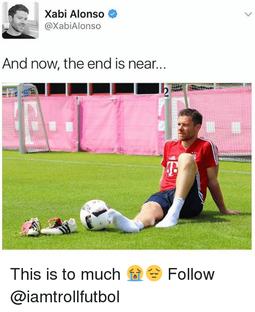 the end is near: Xabi Alonso  @Xabi Alonso  And now the end is near. This is to much 😭😔 Follow @iamtrollfutbol