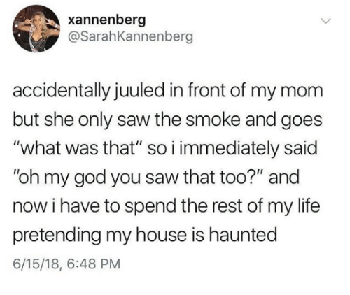 """God, Life, and My House: xannenberg  @SarahKannenberg  accidentally juuled in front of my mom  but she only saw the smoke and goes  """"what was that"""" so i immediately said  """"oh my god you saw that too?"""" and  now i have to spend the rest of my life  pretending my house is haunted  6/15/18, 6:48 PM"""