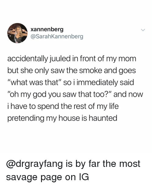 """God, Life, and My House: xannenberg  @SarahKannenberg  accidentally juuled in front of my mom  but she only saw the smoke and goes  """"what was that"""" so i immediately said  """"oh my god you saw that too?"""" and now  i have to spend the rest of my life  pretending my house is haunted @drgrayfang is by far the most savage page on IG"""
