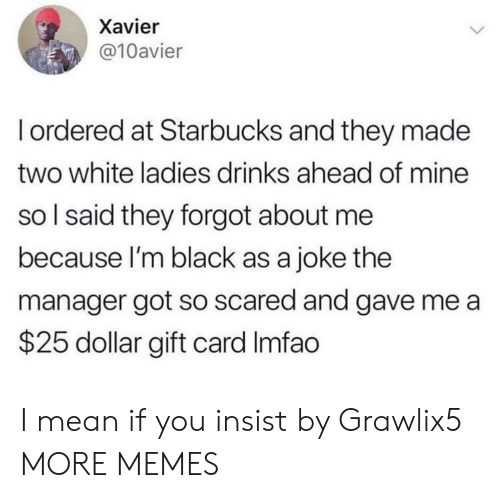 xavier: Xavier  @10avier  Iordered at Starbucks and they made  two white ladies drinks ahead of mine  so I said they forgot about me  because I'm black as a joke the  manager got so scared and gave me a  $25 dollar gift card Imfao I mean if you insist by Grawlix5 MORE MEMES