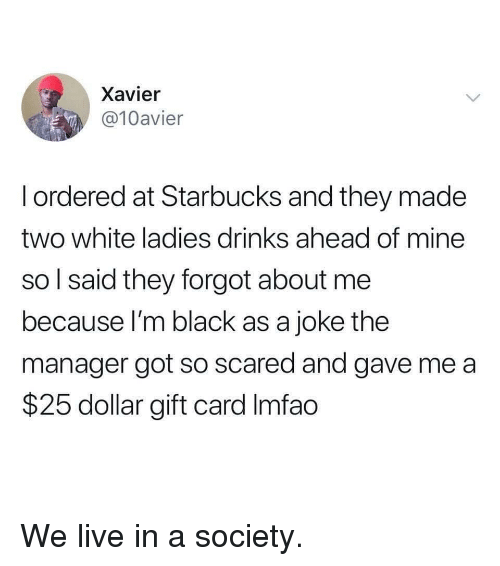 xavier: Xavier  @10avier  l ordered at Starbucks and they made  two white ladies drinks ahead of mine  so l said they forgot about me  because I'm black as a joke the  manager got so scared and gave me a  $25 dollar gift card Imfao We live in a society.