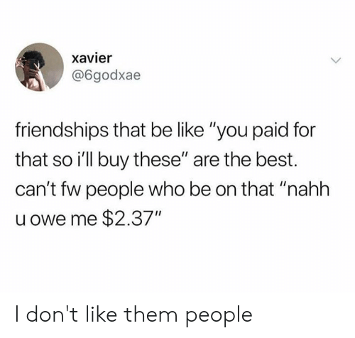 "xavier: xavier  @6godxae  friendships that be like ""you paid for  that so i'll buy these"" are the best.  can't fw people who be on that ""nahh  u owe me $2.37"" I don't like them people"