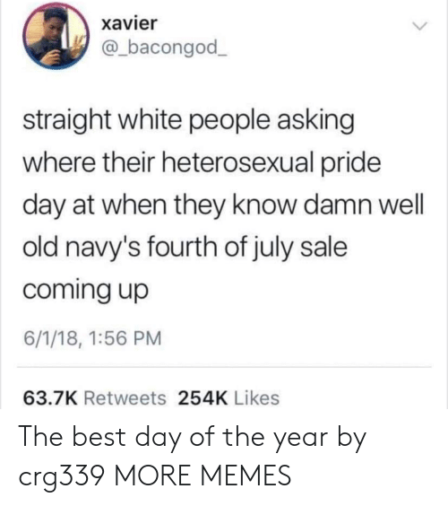 xavier: xavier  @bacongod  straight white people asking  where their heterosexual pride  day at when they know damn well  old navy's fourth of july sale  coming up  6/1/18, 1:56 PM  63.7K Retweets 254K Likes The best day of the year by crg339 MORE MEMES