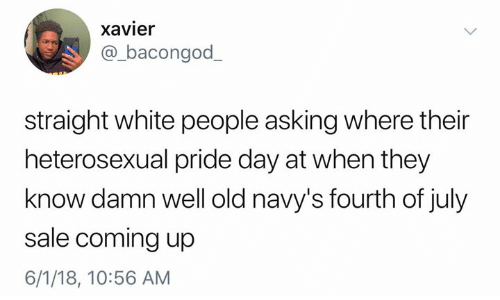 xavier: xavier  @_bacongod  straight white people asking where their  heterosexual pride day at when they  know damn well old navy's fourth of july  sale coming up  6/1/18, 10:56 AM