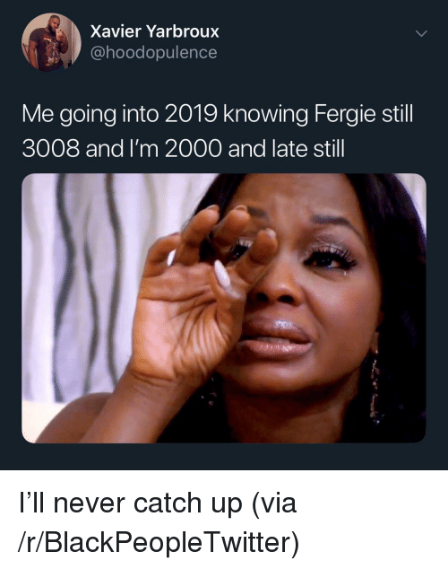 xavier: Xavier Yarbroux  @hoodopulence  Me going into 2019 knowing Fergie still  3008 and I'm 2000 and late still I'll never catch up (via /r/BlackPeopleTwitter)