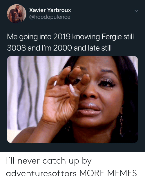 xavier: Xavier Yarbroux  @hoodopulence  Me going into 2019 knowing Fergie still  3008 and I'm 2000 and late still I'll never catch up by adventuresoftors MORE MEMES