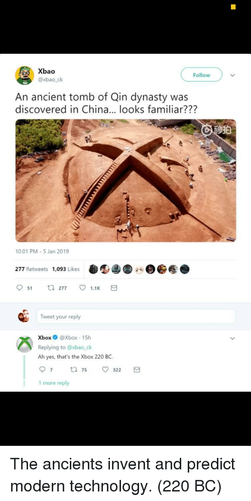 Xbox, China, and Technology: Xbao  @xbao_ck  Follow  An ancient tomb of Qin dynasty was  discovered in China... looks familiar???  10:01 PM-5 Jan 2019  277 Retweets 1,093 Likes  951 277 ㅇ 1.1K  Tweet your reply  XboxXbox 15h  Replying to @xbao_ck  Ah yes, that's the Xbox 220 BC  97 75 o 322  1 more reply The ancients invent and predict modern technology. (220 BC)