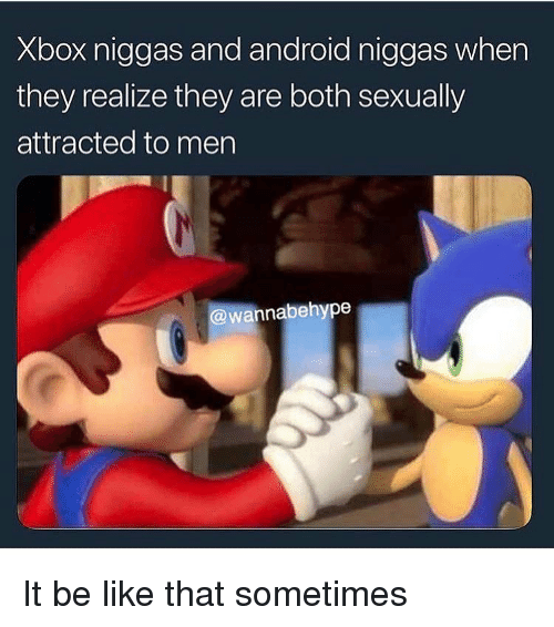 Android, Be Like, and Funny: Xbox niggas and android niggas when  they realize they are both sexually  attracted to men  wannabehype It be like that sometimes