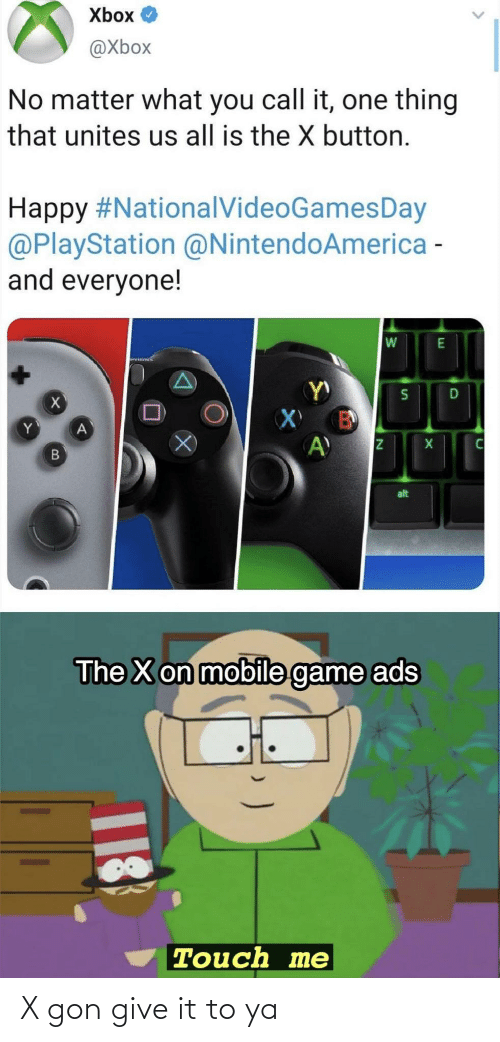 One Thing: Xbox O  @Xbox  No matter what you call it, one thing  that unites us all is the X button.  Happy #NationalVideoGamesDay  @PlayStation @NintendoAmerica -  and everyone!  alt  The X on mobile game ads  Touch me  18 X gon give it to ya