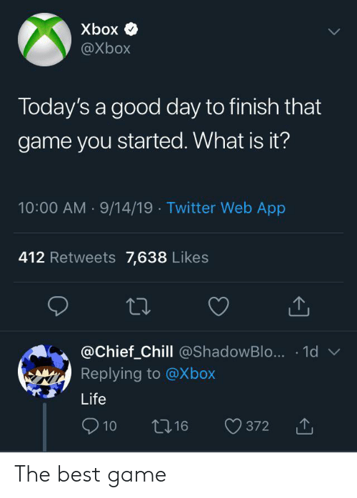 Chill, Life, and Twitter: Xbox  @Xbox  Today's a good day to finish that  game you started. What is it?  10:00 AM 9/14/19 Twitter Web App  412 Retweets 7,638 Likes  @Chief_Chill @ShadowBlo... 1d  Replying to @Xbox  Life  10  16  372 The best game