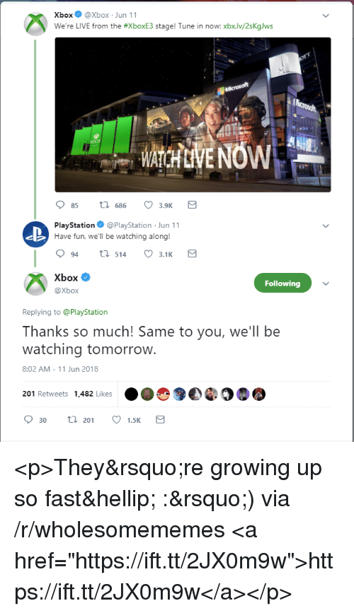 """Growing Up, PlayStation, and Xbox: XboxXbox Jun 11  We're LIVE from the #xboxE3 stage! Tune in now. xbx.lv/2sKalws  85 t 686 3.9K  PlayStation@PlayStation Jun 11  Have fun, we'll be watching along!  94ti 514 3.1K  Xbox Ф  @Xbox  Following  Replying to @PlayStation  Thanks so much! Same to you, we'll be  watching tomorrovw  8:02 AM-11 Jun 2018  201 Retweets 1,482 Likes  30 20 1.5K <p>They're growing up so fast… :') via /r/wholesomememes <a href=""""https://ift.tt/2JX0m9w"""">https://ift.tt/2JX0m9w</a></p>"""