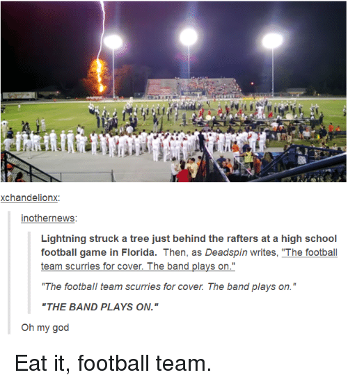 "Football, God, and Oh My God: xchandelionx  inothernews  Lightning struck a tree just behind the rafters at a high school  football game in Florida. Then, as Deadspin writes, ""The football  team scurries for cover. The band plays on.""  ""The football team scurries for cover. The band plays on.""  ""THE BAND PLAYS ON.""  Oh my god Eat it, football team."