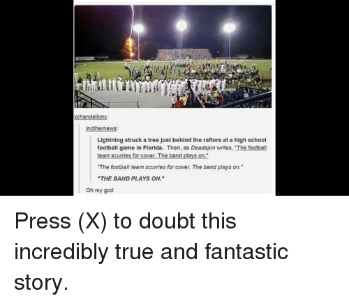 """Football, God, and Oh My God: xchandelionx:  nothernews  Lightning struck a tree just behind the rafters at a high school  football game in Florida. Then, as Deadspin writes, The football  eam scurries for cover. The band plays on  The football team scurries for cover. The band plays on.""""  THE BAND PLAYS ON.  Oh my god"""