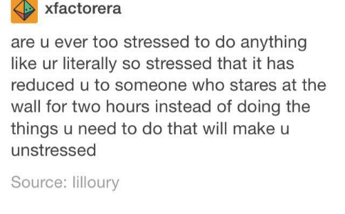 Dank, 🤖, and The Thing: xfactorera  are u ever too stressed to do anything  like ur literally so stressed that it has  reduced u to someone who stares at the  wall for two hours instead of doing the  things u need to do that will make u  unstressed  Source: lilloury