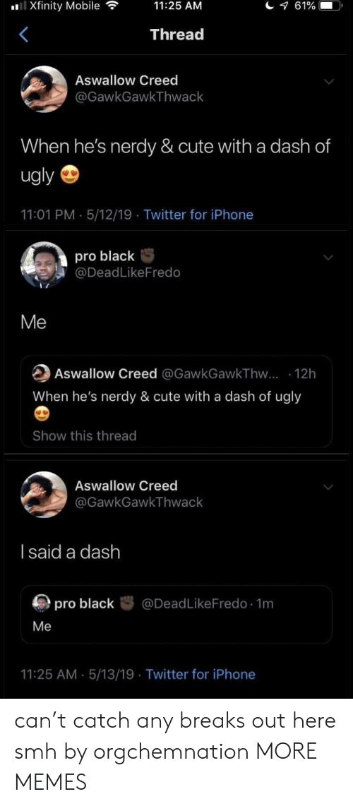 Cute, Dank, and Iphone: Xfinity Mobile  11:25 AM  Thread  Aswallow Creed  @GawkGawkThwack  When he's nerdy & cute with a dash of  ugly  11:01 PM 5/12/19 Twitter for iPhone  pro blackS  @DeadLikeFredo  Me  Aswallow Creed @GawkGawkThvw... 12h  When he's nerdy & cute with a dash of ugly  Show this thread  Aswallow Creed  GawkGawkThwack  l said a dash  厕pro black咢@DeadLikeFredo. 1m  Me  11:25 AM 5/13/19 Twitter for iPhone can't catch any breaks out here smh by orgchemnation MORE MEMES