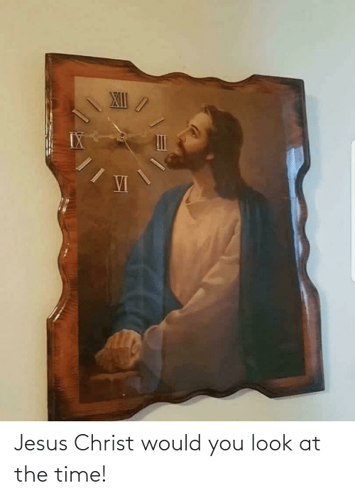 Jesus, Time, and Jesus Christ: XII  VI Jesus Christ would you look at the time!