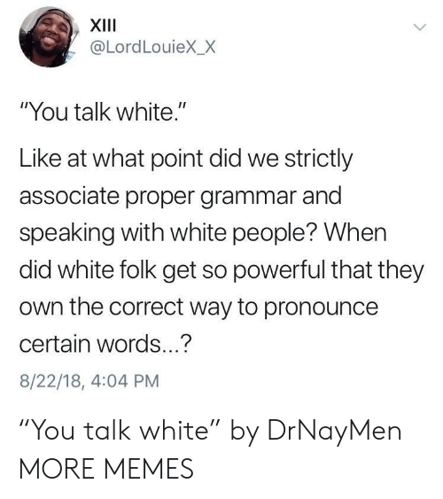 "Dank, Memes, and Target: XIII  @LordLouieX_X  ""You talk white.""  Like at what point did we strictly  associate proper grammar and  speaking with white people? When  did white folk get so powerful that they  own the correct way to pronounce  certain words...?  8/22/18, 4:04 PM ""You talk white"" by DrNayMen MORE MEMES"