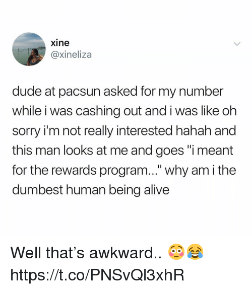 "Alive, Dude, and Sorry: xine  @xineliza  dude at pacsun asked for my number  while i was cashing out and i was like oh  sorry i'm not really interested hahah and  this man looks at me and goes ""i meant  for the rewards program..."" why am i the  dumbest human being alive Well that's awkward.. 😳😂 https://t.co/PNSvQl3xhR"