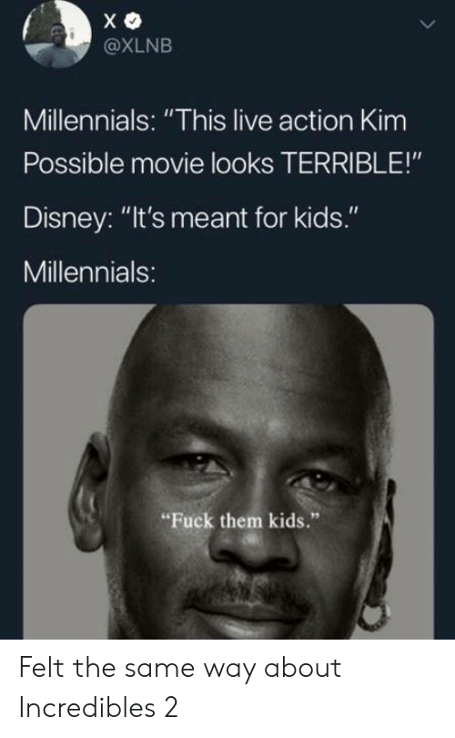 """Disney, Kim Possible, and Memes: @XLNB  Millennials: """"This live action Kim  Possible movie looks TERRIBLE!""""  Disney: """"It's meant for kids.""""  Millennials:  Fuck them kids."""" Felt the same way about Incredibles 2"""