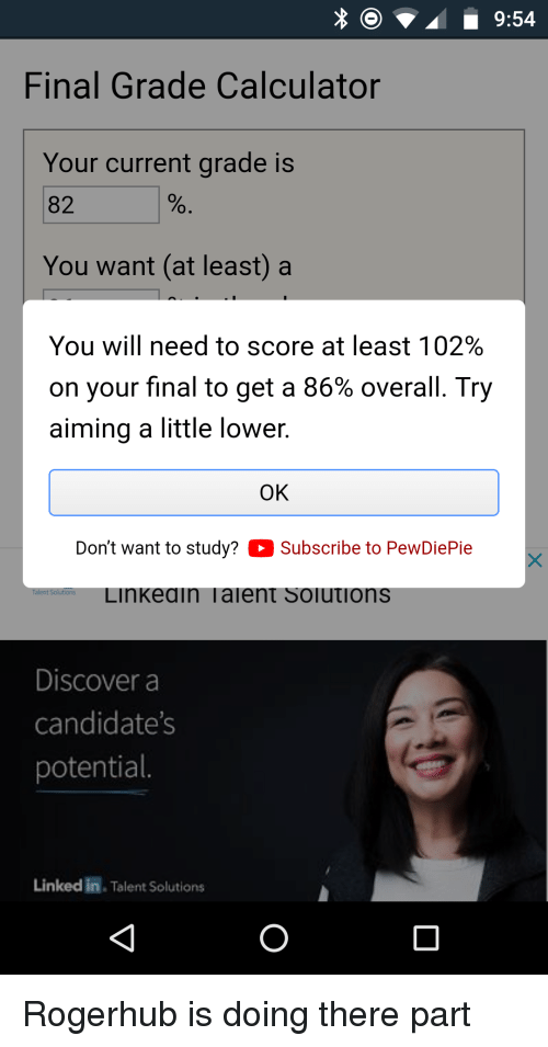 Calculator, Discover, and Linked In: xO9:54  Final Grade Calculator  Your current grade is  82  You want (at least)a  You will need to score at least 102%  on your final to get a 86% overall. Try  aiming a little lower  OK  Don't want to study? Subscribe to PewDiePie  Linkeain Taient Soiutions  Discover a  candidates  potential.  Linked in. Talent Solutions