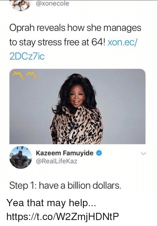 Funny, Oprah Winfrey, and Free: @xonecole  Oprah reveals how she manages  to stay stress free at 64! xon.ec/  2DCz7ic  Kazeem Famuyide  @RealLifeKaz  Step 1: have a billion dollars Yea that may help... https://t.co/W2ZmjHDNtP