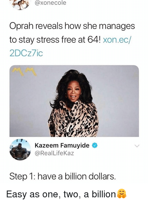 Funny, Oprah Winfrey, and Free: @xonecole  Oprah reveals how she manages  to stay stress free at 64! xon.ec/  2DCz7ic  AOM  Kazeem Famuyide  y @RealLifeKaz  Step 1: have a billion dollars. Easy as one, two, a billion🤗
