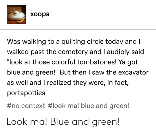 """Saw, Tumblr, and Blue: xoopa  Was walking to a quilting circle today and  walked past the cemetery and I audibly said  """"look at those colorful tombstones! Ya got  bl  ue and green! But then saw the excavator  as well and T realized they were, in fact,  portapotties  #no context # look ma! blue and green! Look ma! Blue and green!"""