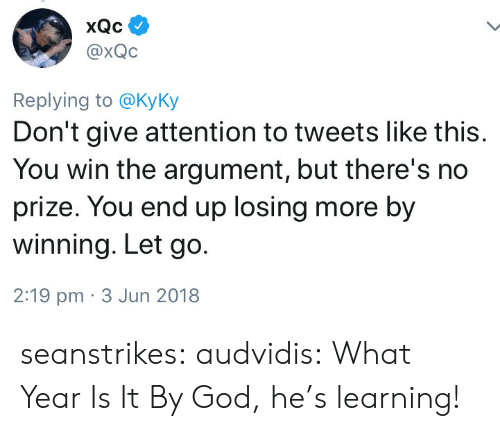 God, Tumblr, and Blog: @xQC  Replying to @KyKy  Don't give attention to tweets like this.  You win the argument, but there's no  prize. You end up losing more by  winning. Let go.  2:19 pm 3 Jun 2018 seanstrikes:  audvidis:  What Year Is It  By God, he's learning!