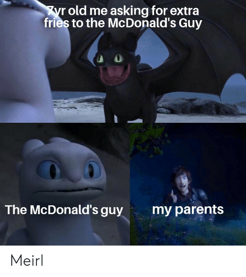 McDonalds, Parents, and Old: Xvr old me asking for extra  fries to the McDonald's Guy  The McDonald's guy  my parents Meirl