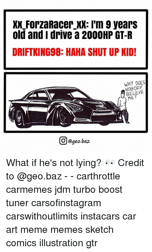 Art Meme: XX ForzaRacer XX: I'm 9 yearS  old and i drive a 200OHP GT-R  DRIFTKING98: HAHA SHUT UP KID!  WHY DOES  NOBODY  BELIEVE  ME?  回@geo.baz  이 @geo.baz What if he's not lying? 👀 Credit to @geo.baz - - carthrottle carmemes jdm turbo boost tuner carsofinstagram carswithoutlimits instacars car art meme memes sketch comics illustration gtr