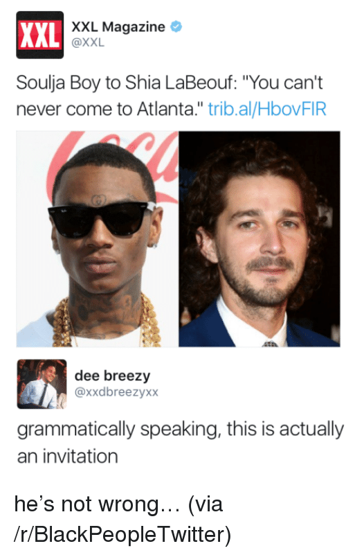 """Blackpeopletwitter, Shia LaBeouf, and Soulja Boy: XXL Magazine *  XXL  AL @XXL  Soulja Boy to Shia LaBeouf: """"You can't  never come to Atlanta."""" trib.al/HbovFIR  dee breezy  @xxdbreezyxx  grammatically speaking, this is actually  an invitation <p>he's not wrong… (via /r/BlackPeopleTwitter)</p>"""