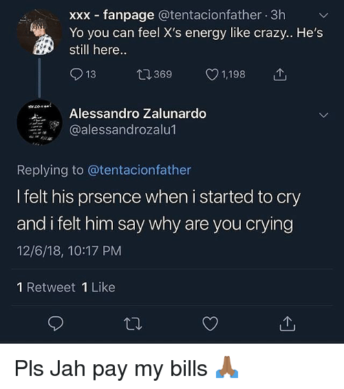 Crazy, Crying, and Energy: xxx fanpage @tentacionfather 3h  Yo you can feel X's energy like crazy.. He's  still here..  13 369 1,198  Alessandro Zalunardo  @alessandrozalu1  Replying to @tentacionfather  I felt his prsence when i started to cry  and i felt him say why are you crying  12/6/18, 10:17 PM  1 Retweet 1 Like Pls Jah pay my bills 🙏🏾