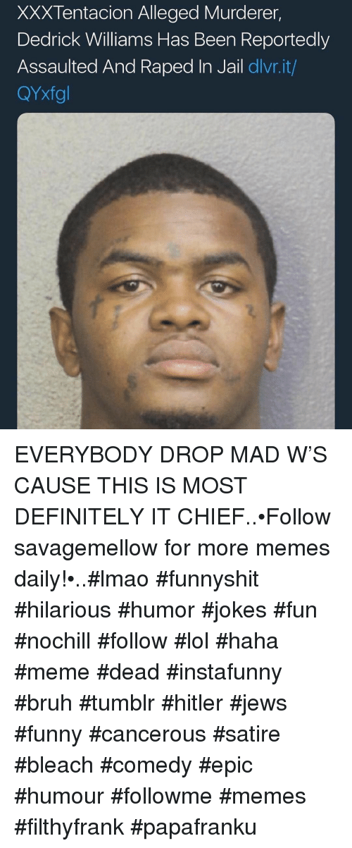 satire: XXXTentacion Alleged Murderer,  Dedrick Williams Has Been Reportedly  Assaulted And Raped In Jail dlvr.it/  QYxfgl EVERYBODY DROP MAD W'S CAUSE THIS IS MOST DEFINITELY IT CHIEF..•Follow savagemellow for more memes daily!•..#lmao #funnyshit #hilarious #humor #jokes #fun #nochill #follow #lol #haha #meme #dead #instafunny #bruh #tumblr #hitler #jews #funny #cancerous #satire #bleach #comedy #epic #humour #followme #memes #filthyfrank #papafranku