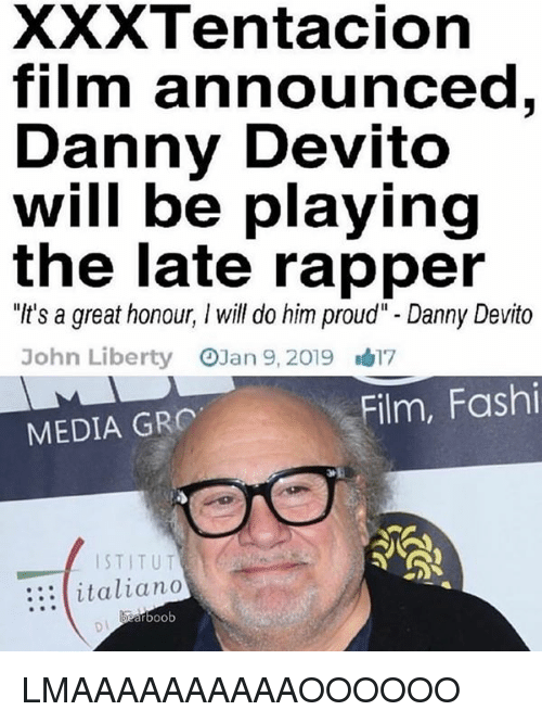 "Dank Memes, Proud, and Film: XXXTentacion  film announced  Danny Devito  will be playing  the late rapper  ""It's a great honour, I will do him proud"" - Danny Devito  John Liberty OJan 9,2019 17  Film, Fashi  MEDIA GR  ISTITUT  :::italiano  boob LMAAAAAAAAAAOOOOOO"
