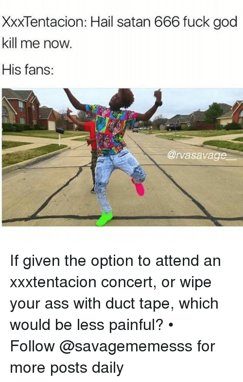 God Kill Me Now: XXXTentacion: Hail satan 666 fuck god  kill me now.  His fans:  @rvasavag If given the option to attend an xxxtentacion concert, or wipe your ass with duct tape, which would be less painful? • ➫➫ Follow @savagememesss for more posts daily