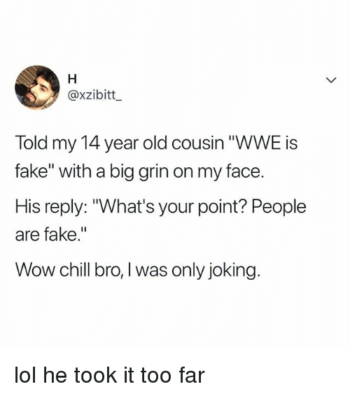 """Big Grin: @xzibitt  Told my 14 year old cousin """"WWE is  fake"""" with a big grin on my face.  His reply: """"What's your point? People  are fake.""""  Wow chill bro,I was only joking lol he took it too far"""